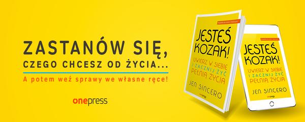 Okladka - http://ebookpoint.pl/ksiazki/jestes-kozak-uwierz-w-siebie-i-zacznij-zyc-pelnia-zycia-jen-sincero,jeskoz.htm