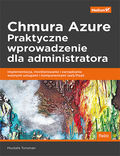 Chmura Azure. Praktyczne wprowadzenie dla administratora. Implementacja, monitorowanie i zarządzanie ważnymi usługami i komponentami IaaS/PaaS