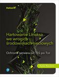 Hartowanie Linuksa we wrogich środowiskach sieciowych. Ochrona serwera od TLS po Tor