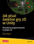 tytuł: Jak pisać świetne gry 2D w Unity. Niezależne programowanie w języku C# autor: Jared Halpern