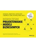 Nowoczesne projektowanie modeli biznesowych. Narzędzia, kompetencje, mentalność i innowacje, które zapewnią firmie sukces