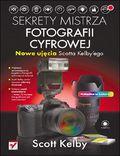 Sekrety mistrza fotografii cyfrowej. Nowe ujęcia Scotta Kelby''ego