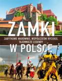 Zamki w Polsce. Zabytkowe warownie, współcześni rycerze, tajemnicze legendy