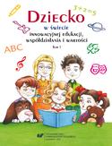 Dziecko w świecie innowacyjnej edukacji, współdziałania i wartości. T. 1