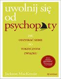 Uwolnij się od psychopaty. Jak odzyskać siebie po toksycznym związku