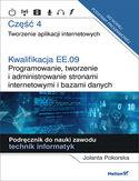 Kwalifikacja EE.09. Programowanie, tworzenie i administrowanie stronami internetowymi i bazami danych. Część 4. Tworzenie aplikacji internetowych. Podręcznik do nauki zawodu technik informatyk