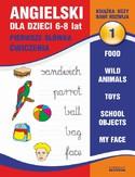 Angielski dla dzieci 1. Pierwsze słówka. Ćwiczenia. 6-8 lat. Food. Wild animals. Toys. School objects. My face