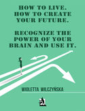 Ebook How to live. How to create your future. Recognize the power of your brain and use it