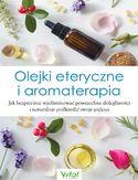 Olejki eteryczne i aromaterapia. Jak bezpiecznie wyeliminować powszechne dolegliwości i naturalnie podkreślić swoje piękno