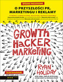Growth Hacker Marketing. O przyszłości PR, marketingu i reklamy.