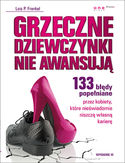 Grzeczne dziewczynki nie awansują. 133 błędy popełniane przez kobiety, które nieświadomie niszczą własną karierę. Wydanie III