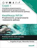 Kwalifikacja INF.04. Projektowanie, programowanie i testowanie aplikacji. Część 1. Inżynieria programowania - projektowanie oprogramowania, testowanie i  dokumentowanie aplikacji. Podręcznik do nauki zawodu technik programista
