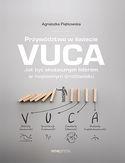 Przywództwo w świecie VUCA. Jak być skutecznym liderem w niepewnym środowisku