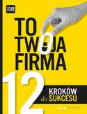 TO TWOJA FIRMA. 12 KROK�W DO SUKCESU