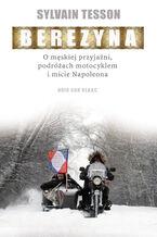 Berezyna. O męskiej przyjaźni, podróżach motocyklem i micie Napoleona