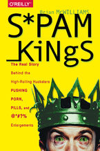 Spam Kings. The Real Story Behind the High-Rolling Hucksters Pushing Porn, Pills, and %*@)# Enlargements