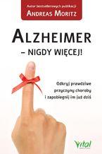 Alzheimer - nigdy więcej! Odkryj prawdziwe przyczyny choroby i zapobiegnij im już dziś
