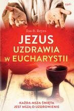 Jezus uzdrawia w Eucharystii. Każda Msza święta jest mszą o uzdrowienie