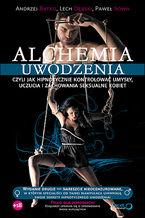 Alchemia uwodzenia, czyli jak hipnotycznie kontrolować umysły, uczucia i zachowania seksualne kobiet