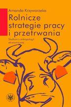 Rolnicze strategie pracy i przetrwania. Studium z antropologii ekonomicznej