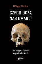 Czego uczą nas umarli. Patolog na tropie zagadek historii