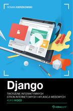 Okładka książki Django. Kurs video. Tworzenie interaktywnych stron internetowych i aplikacji webowych