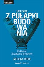Okładka książki Ucieczka z pułapki budowania. Efektywne zarządzanie produktem