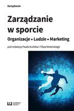 Zarządzanie w sporcie. Organizacje - Ludzie - Marketing