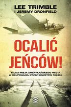 Ocalić jeńców!. Tajna misja amerykańskiego pilota w okupowanej przez Sowietów Polsce