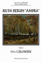 Silva Rerum Amora. T. 1: Oto człowiek