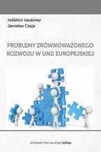 Problemy zrównoważonego rozowju w Unii Europejskiej (red.) Jarosław Czaja