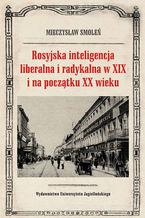 Rosyjska inteligencja liberalna i radykalna w XIX i na początku XX wieku. Poglądy, oceny, opinie