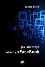 Okładka książki Jak stworzyć własny  xFACEBOOK