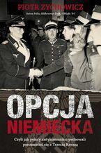 Opcja niemiecka. Czyli jak polscy antykomuniści próbowali porozumieć się z Trzecią Rzeszą