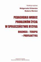 Pedagogika wobec problemów życia w społeczeństwie ryzyka. Diagnoza - Terapia - Profilaktyka