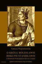 O królu Bolesławie, biskupie Stanisławie i innych wielkich tego czasu. Szkice historyczne jedenastego wieku