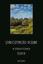 Starożytności polskie w czterech tomach: tom IV