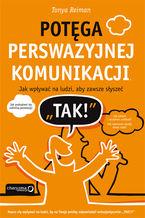 """Potęga perswazyjnej komunikacji. Jak wpływać na ludzi, aby zawsze słyszeć """"TAK!"""""""