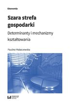 Szara strefa gospodarki. Determinanty i mechanizmy kształtowania