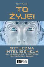 Okładka książki To żyje! Sztuczna inteligencja. Od logicznego fortepianu po zabójcze roboty