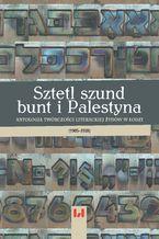 Sztetl, szund, bunt i Palestyna. Antologia twórczości literackiej Żydów w Łodzi (1905-1939)