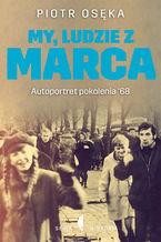 My, ludzie z Marca. Autoportret pokolenia 68