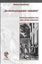 Zło niechrześcijańskie i nieludzkie. Historia dzieciobójstwa i inne szkice z dziejów codzienności