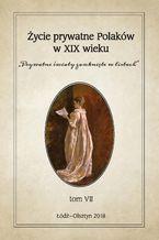 """Życie prywatne Polaków w XIX wieku. """"Prywatne światy zamknięte w listach"""". Tom VII"""
