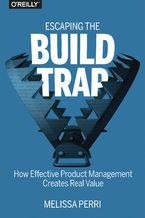 Okładka książki Escaping the Build Trap. How Effective Product Management Creates Real Value