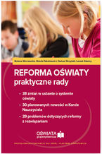 Reforma oświaty - praktyczne rady. 38 zmian w ustawie o systemie oświaty. 30 planowanych nowości w Karcie Nauczyciela. 29 problemów dotyczących reformy z rozwiązaniami (E-book)