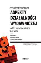 Oświatowe i edukacyjne aspekty działalności wydawniczej w XX i pierwszych latach XXI wieku