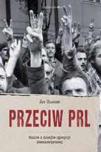 Przeciw PRL. Szkice z dziejów opozycji demokratycznej