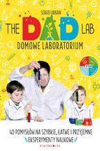 TheDadLab. Domowe laboratorium. 40 pomysłów na szybkie, łatwe i przyjemne eksperymenty naukowe