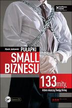 Pułapki small biznesu. 133 mity, które niszczą Twoją firmę